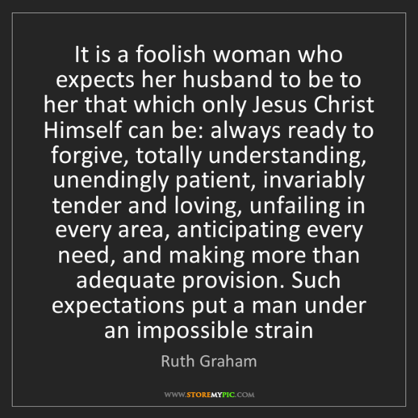 Ruth Graham: It is a foolish woman who expects her husband to be to...