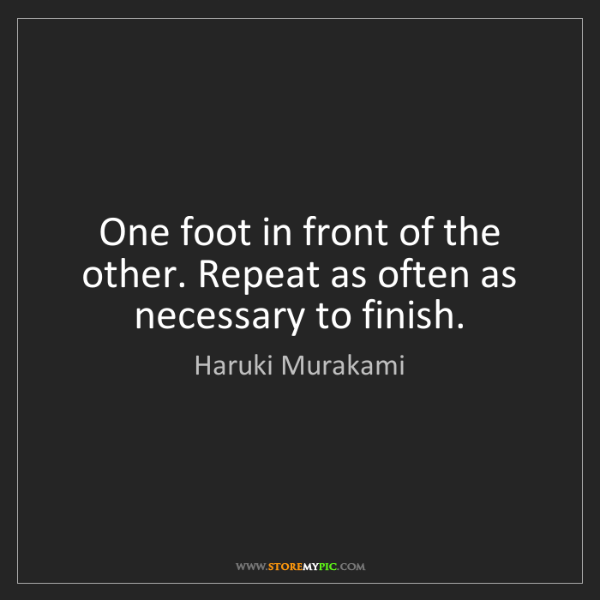 Haruki Murakami: One foot in front of the other. Repeat as often as necessary...