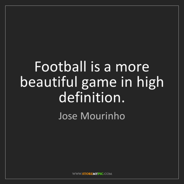 Jose Mourinho: Football is a more beautiful game in high definition.