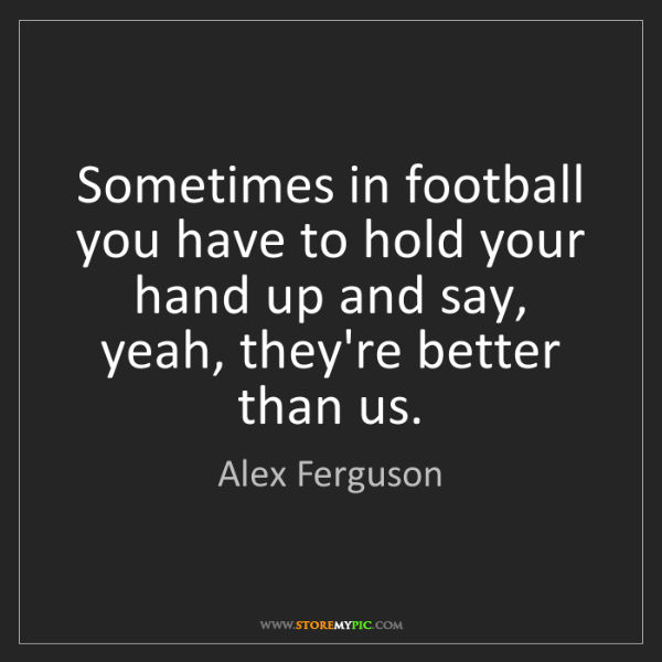 Alex Ferguson: Sometimes in football you have to hold your hand up and...