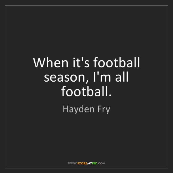 Hayden Fry: When it's football season, I'm all football.