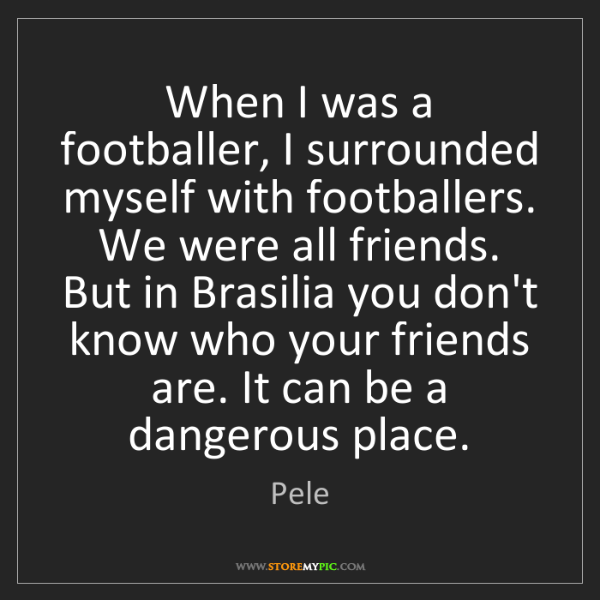 Pele: When I was a footballer, I surrounded myself with footballers....