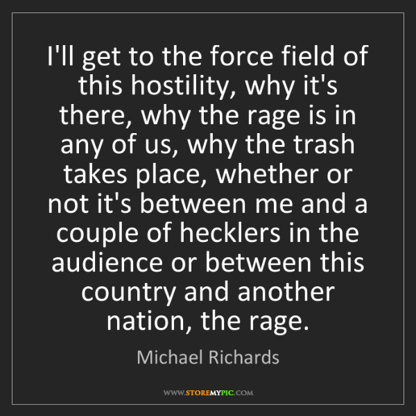 Michael Richards: I'll get to the force field of this hostility, why it's...
