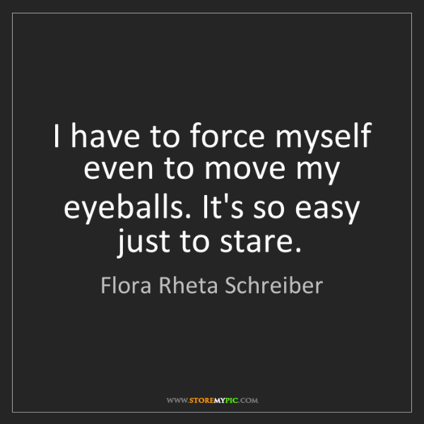 Flora Rheta Schreiber: I have to force myself even to move my eyeballs. It's...