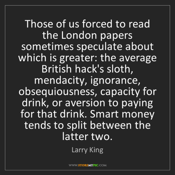 Larry King: Those of us forced to read the London papers sometimes...