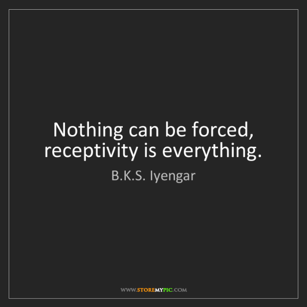 B.K.S. Iyengar: Nothing can be forced, receptivity is everything.