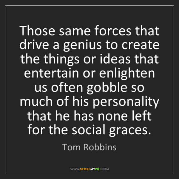 Tom Robbins: Those same forces that drive a genius to create the things...