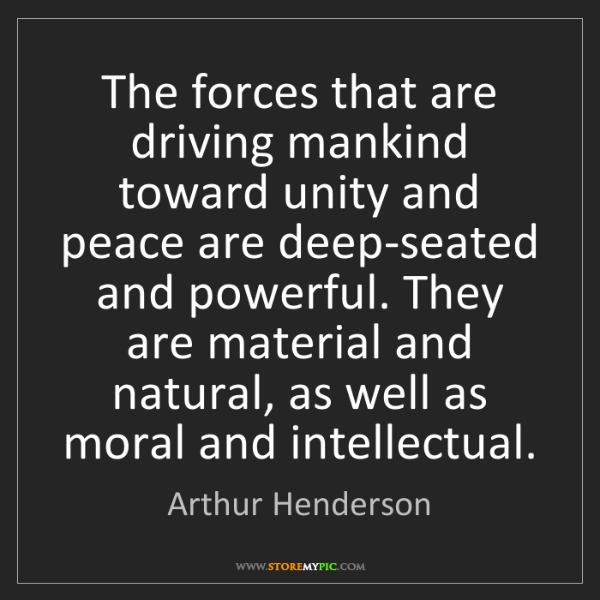 Arthur Henderson: The forces that are driving mankind toward unity and...