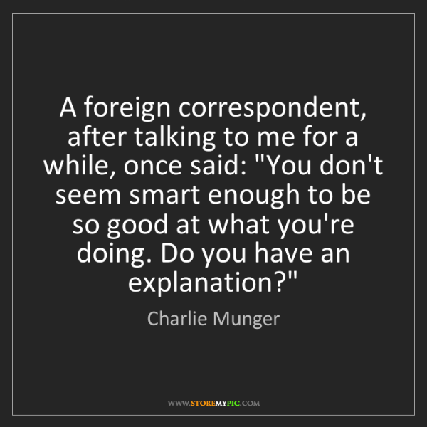 Charlie Munger: A foreign correspondent, after talking to me for a while,...