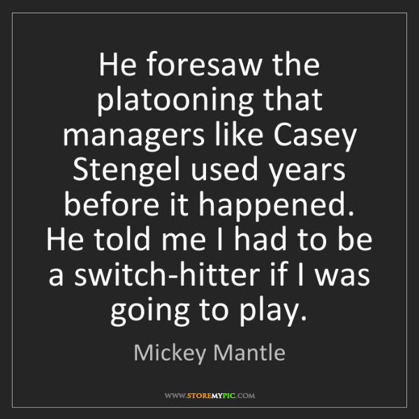 Mickey Mantle: He foresaw the platooning that managers like Casey Stengel...