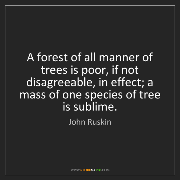 John Ruskin: A forest of all manner of trees is poor, if not disagreeable,...