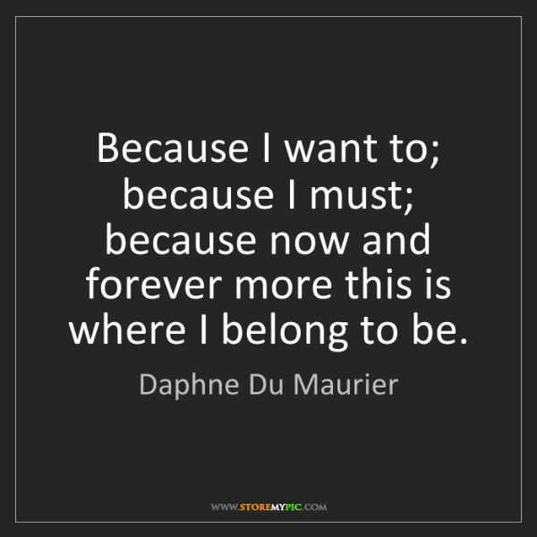Daphne Du Maurier: Because I want to; because I must; because now and forever...