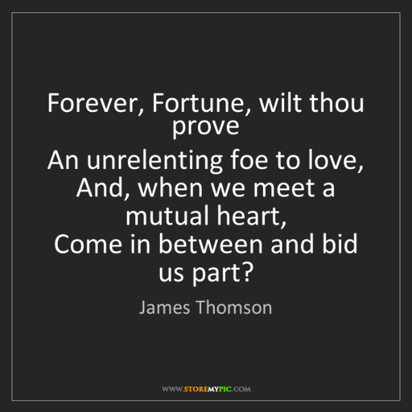 James Thomson: Forever, Fortune, wilt thou prove   An unrelenting foe...