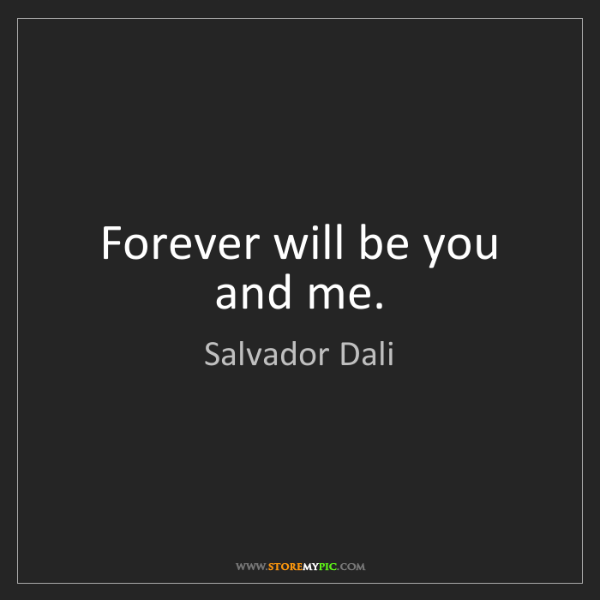 Salvador Dali: Forever will be you and me.