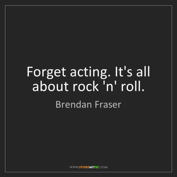 Brendan Fraser: Forget acting. It's all about rock 'n' roll.