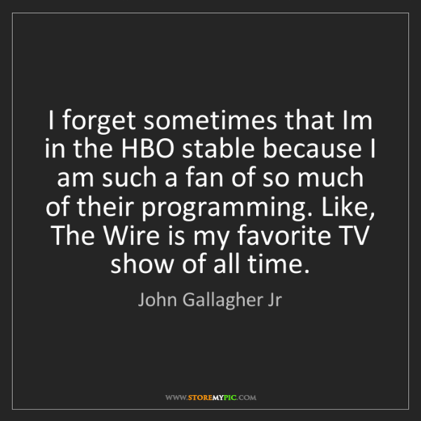 John Gallagher Jr: I forget sometimes that Im in the HBO stable because...