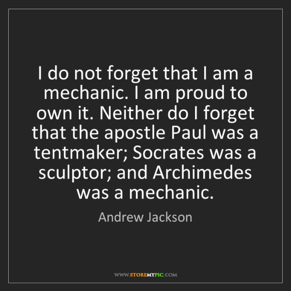 Andrew Jackson: I do not forget that I am a mechanic. I am proud to own...