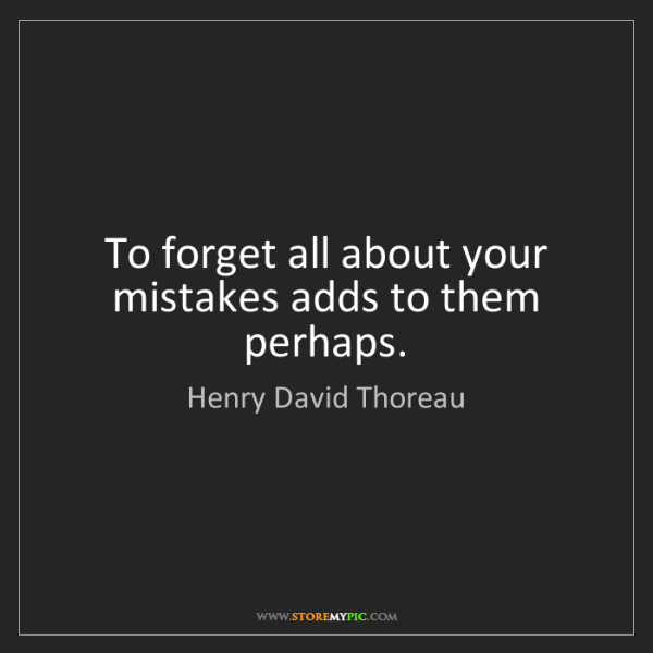 Henry David Thoreau: To forget all about your mistakes adds to them perhaps.