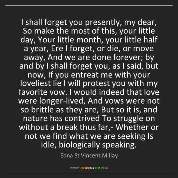 Edna St Vincent Millay: I shall forget you presently, my dear, So make the most...