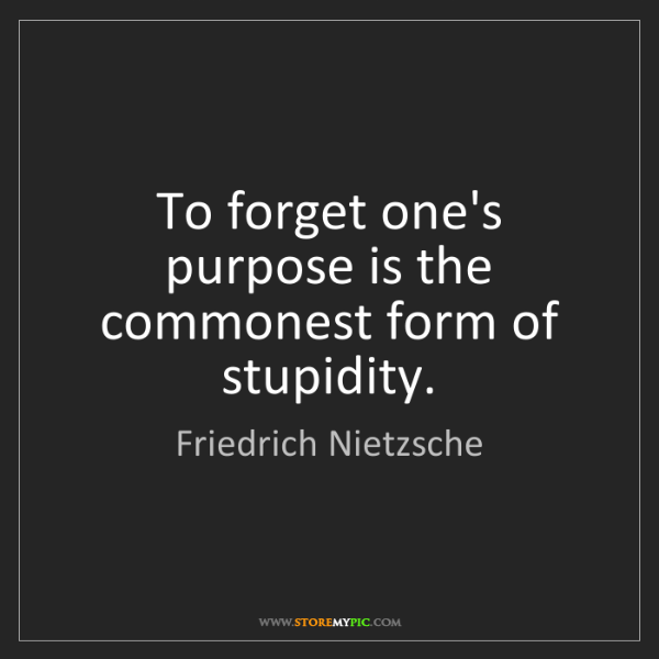 Friedrich Nietzsche: To forget one's purpose is the commonest form of stupidity.