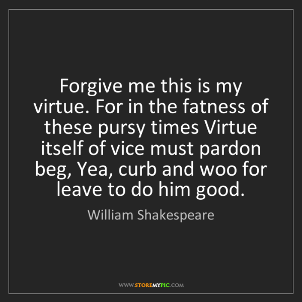 William Shakespeare: Forgive me this is my virtue. For in the fatness of these...