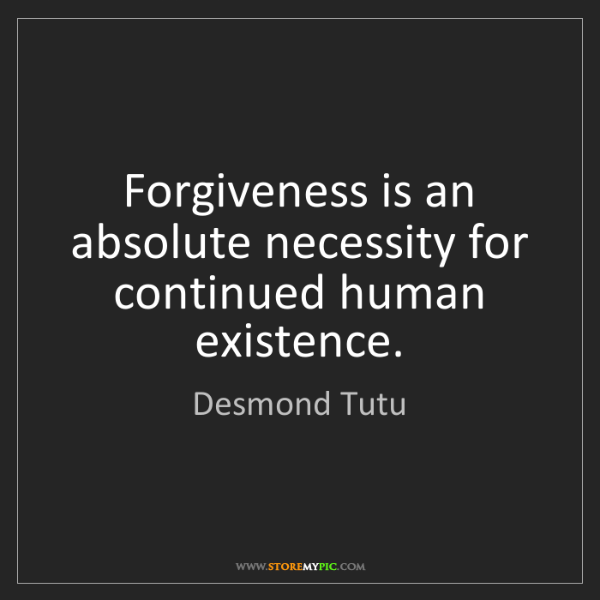 Desmond Tutu: Forgiveness is an absolute necessity for continued human...