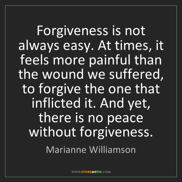 Marianne Williamson: Forgiveness is not always easy. At times, it feels more...