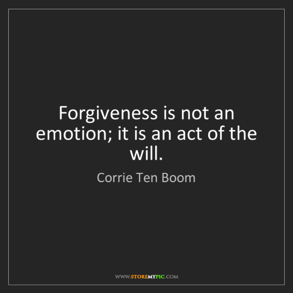 Corrie Ten Boom: Forgiveness is not an emotion; it is an act of the will.
