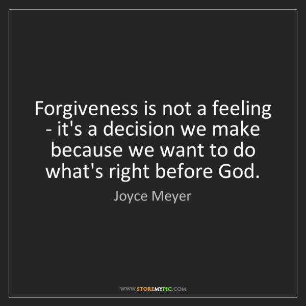 Joyce Meyer: Forgiveness is not a feeling - it's a decision we make...