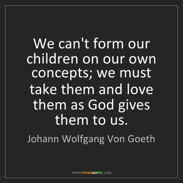 Johann Wolfgang Von Goeth: We can't form our children on our own concepts; we must...