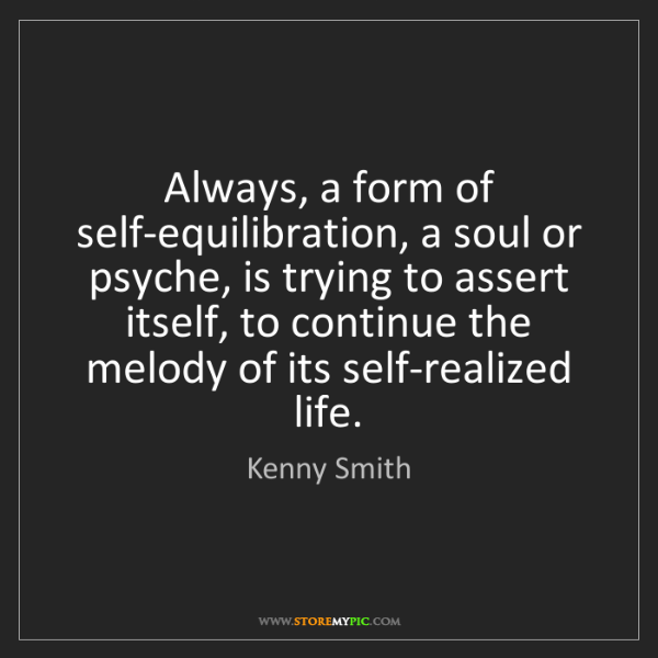 Kenny Smith: Always, a form of self-equilibration, a soul or psyche,...