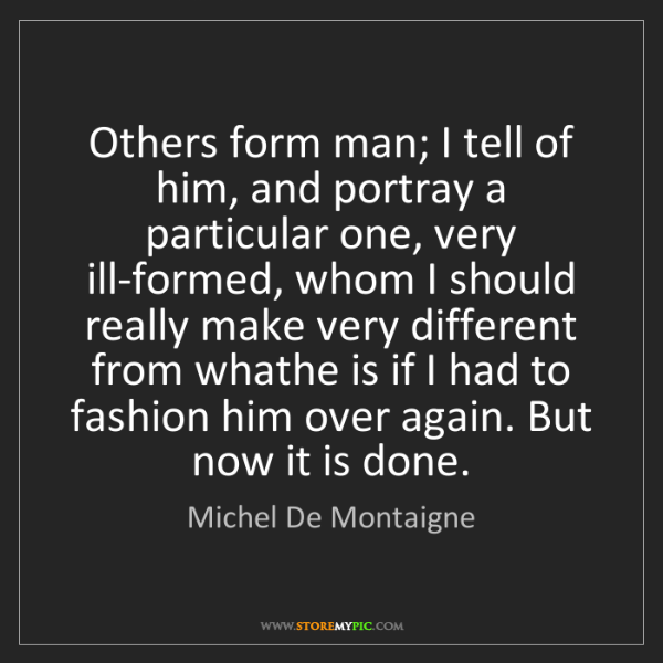 Michel De Montaigne: Others form man; I tell of him, and portray a particular...