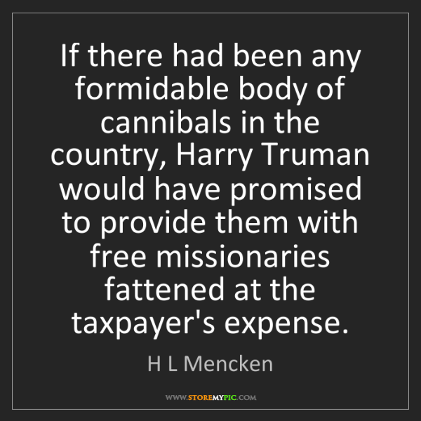 H L Mencken: If there had been any formidable body of cannibals in...