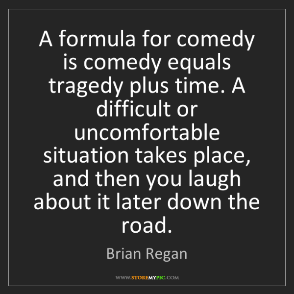 Brian Regan: A formula for comedy is comedy equals tragedy plus time....