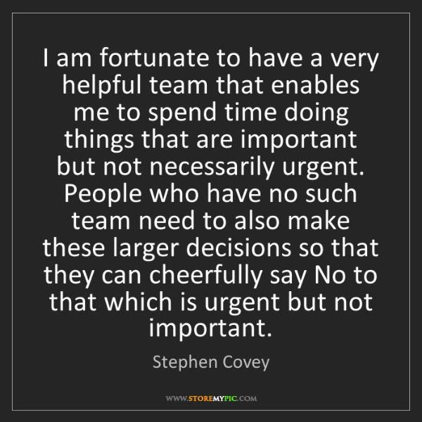 Stephen Covey: I am fortunate to have a very helpful team that enables...