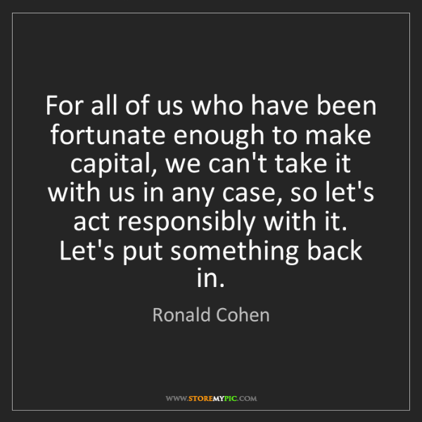 Ronald Cohen: For all of us who have been fortunate enough to make...