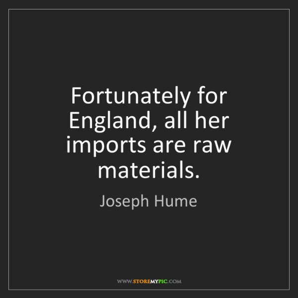 Joseph Hume: Fortunately for England, all her imports are raw materials.