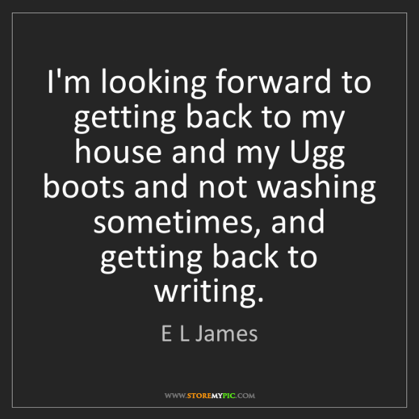 E L James: I'm looking forward to getting back to my house and my...