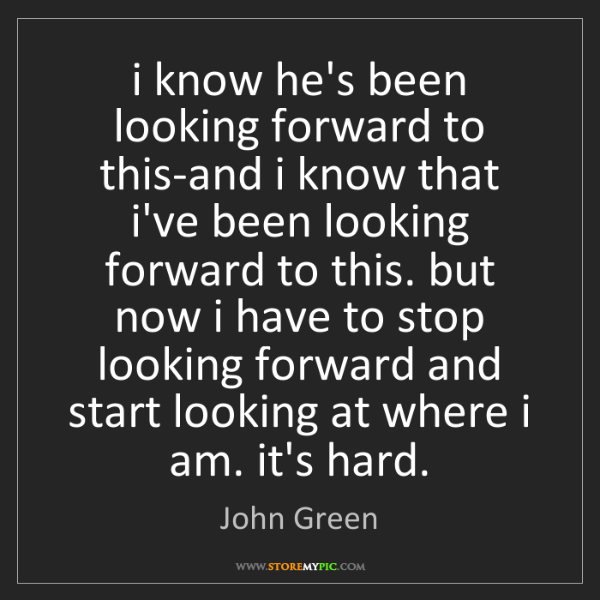 John Green: i know he's been looking forward to this-and i know that...