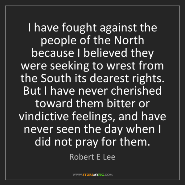Robert E Lee: I have fought against the people of the North because...