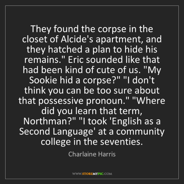 Charlaine Harris: They found the corpse in the closet of Alcide's apartment,...