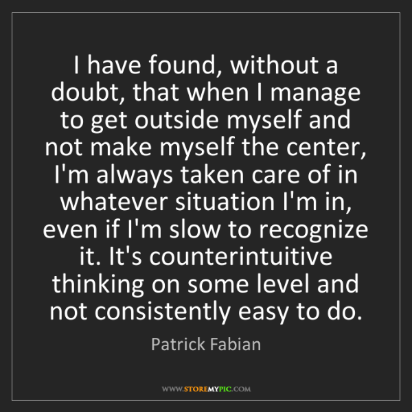 Patrick Fabian: I have found, without a doubt, that when I manage to...
