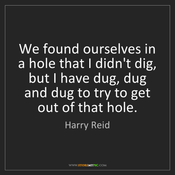 Harry Reid: We found ourselves in a hole that I didn't dig, but I...