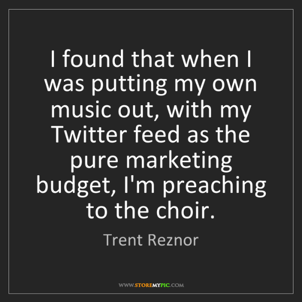 Trent Reznor: I found that when I was putting my own music out, with...