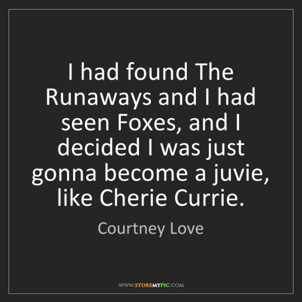 Courtney Love: I had found The Runaways and I had seen Foxes, and I...