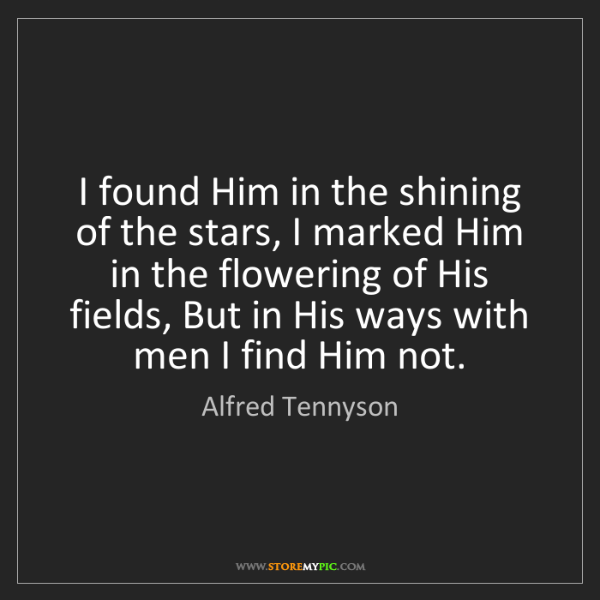 Alfred Tennyson: I found Him in the shining of the stars, I marked Him...