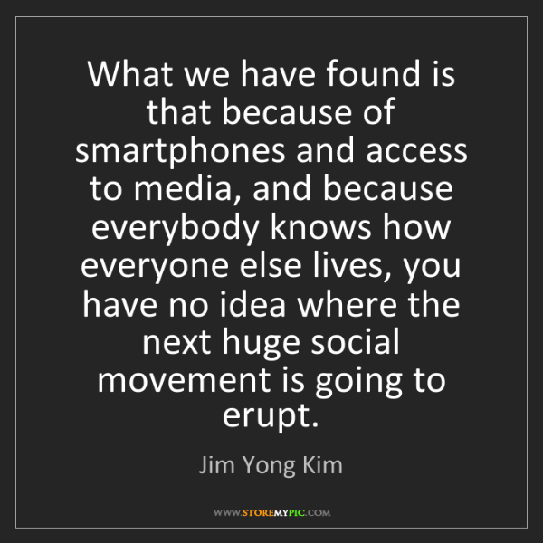 Jim Yong Kim: What we have found is that because of smartphones and...