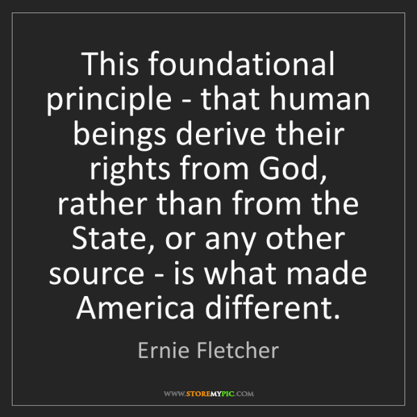 Ernie Fletcher: This foundational principle - that human beings derive...