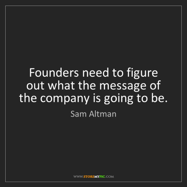 Sam Altman: Founders need to figure out what the message of the company...