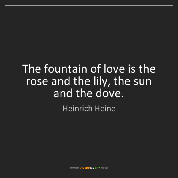 Heinrich Heine: The fountain of love is the rose and the lily, the sun...